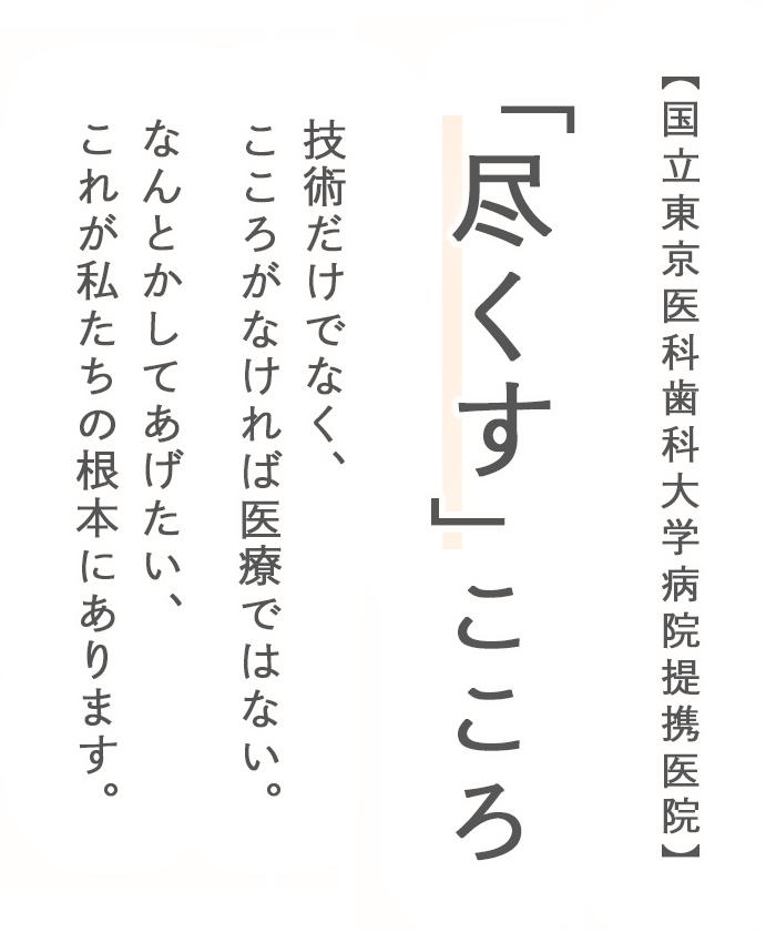 【国立東京医科歯科大学病院提携医院】 「尽くす」こころ 技術だけでなく、こころがなければ医療ではない。 なんとかしてあげたい、これが私たちの根本にあります。